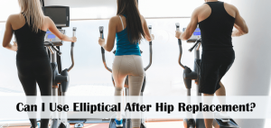 Can I Use Elliptical After Hip Replacement